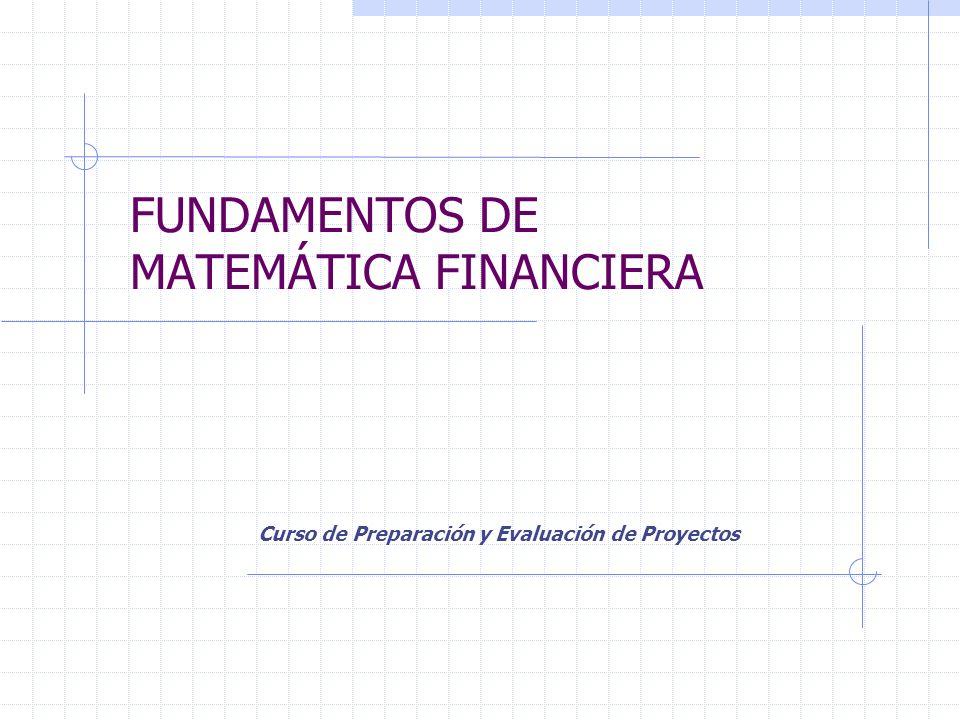 FUNDAMENTOS DE MATEMÁTICA FINANCIERA Curso de Preparación y Evaluación de Proyectos