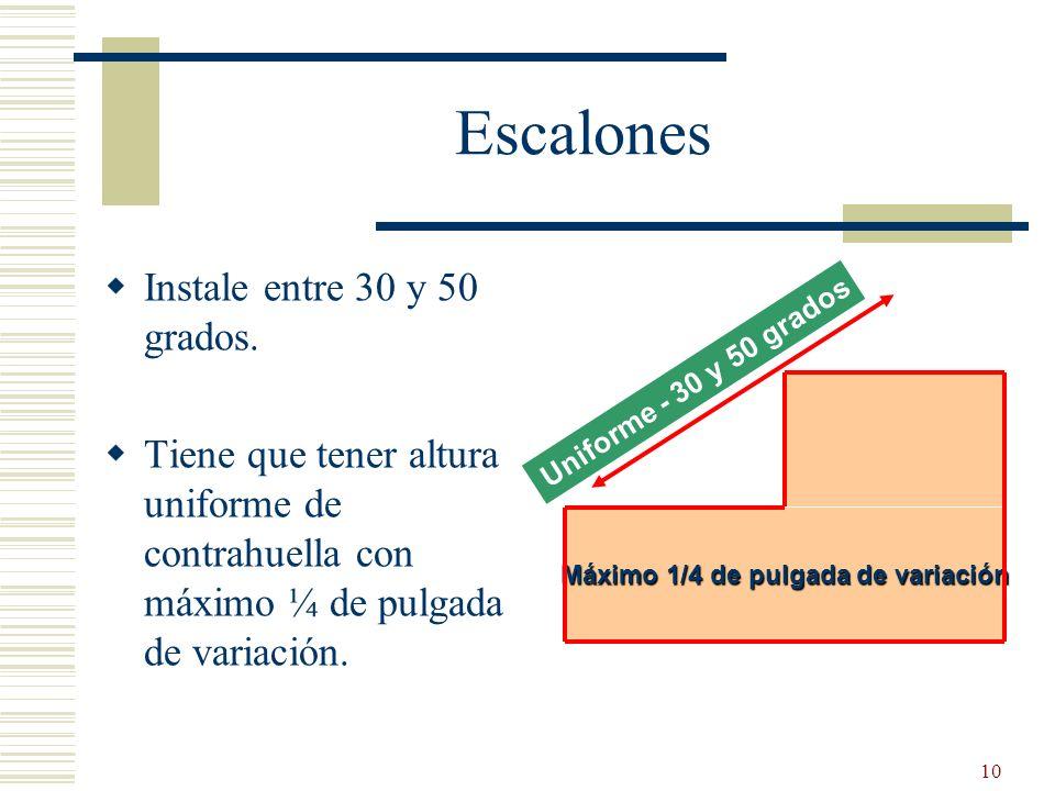 10 Escalones Instale entre 30 y 50 grados. Tiene que tener altura uniforme de contrahuella con máximo ¼ de pulgada de variación. Uniforme - 30 y 50 gr