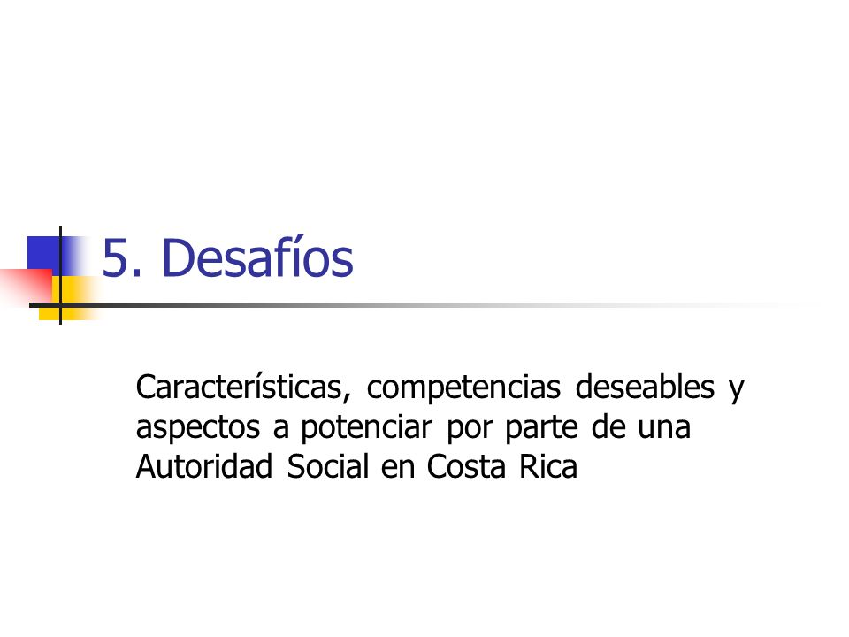 5. Desafíos Características, competencias deseables y aspectos a potenciar por parte de una Autoridad Social en Costa Rica