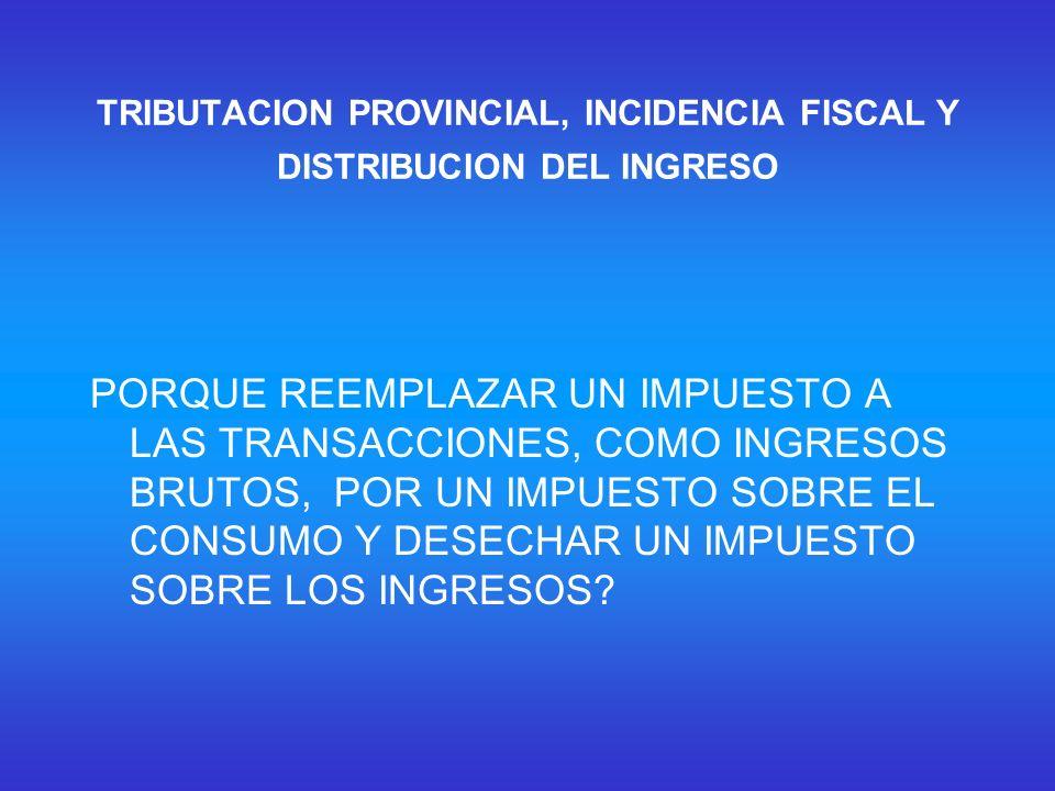 TRIBUTACION PROVINCIAL, INCIDENCIA FISCAL Y DISTRIBUCION DEL INGRESO PORQUE REEMPLAZAR UN IMPUESTO A LAS TRANSACCIONES, COMO INGRESOS BRUTOS, POR UN IMPUESTO SOBRE EL CONSUMO Y DESECHAR UN IMPUESTO SOBRE LOS INGRESOS