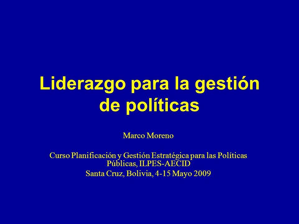 Liderazgo para la gestión de políticas Marco Moreno Curso Planificación y Gestión Estratégica para las Políticas Públicas, ILPES-AECID Santa Cruz, Bolivia, 4-15 Mayo 2009