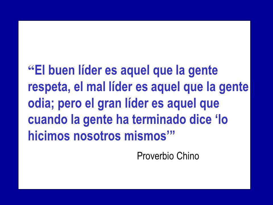 El buen líder es aquel que la gente respeta, el mal líder es aquel que la gente odia; pero el gran líder es aquel que cuando la gente ha terminado dice lo hicimos nosotros mismos Proverbio Chino