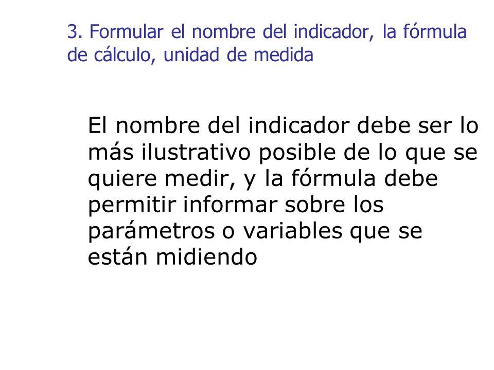 3. Formular el nombre del indicador, la fórmula de cálculo, unidad de medida El nombre del indicador debe ser lo más ilustrativo posible de lo que se
