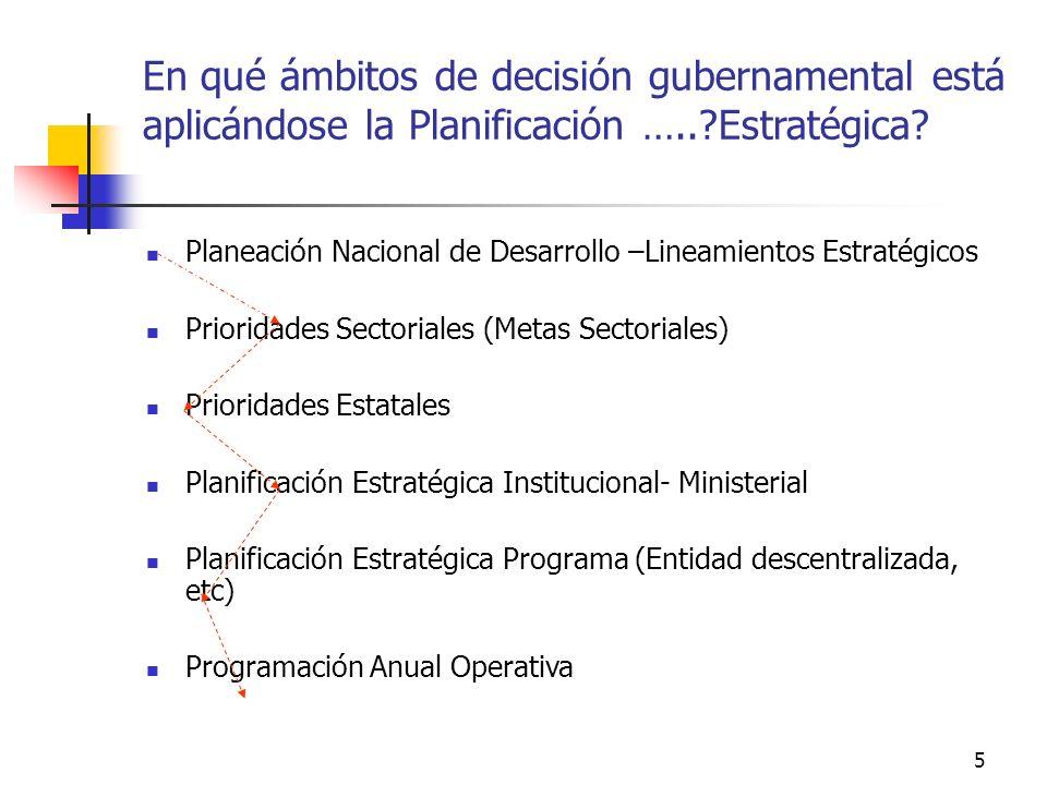 4 En qué ámbitos de decisión gubernamental está aplicándose la Planificación …..?Estratégica? Nacional Regional Local Ministerial-Institucional Progra