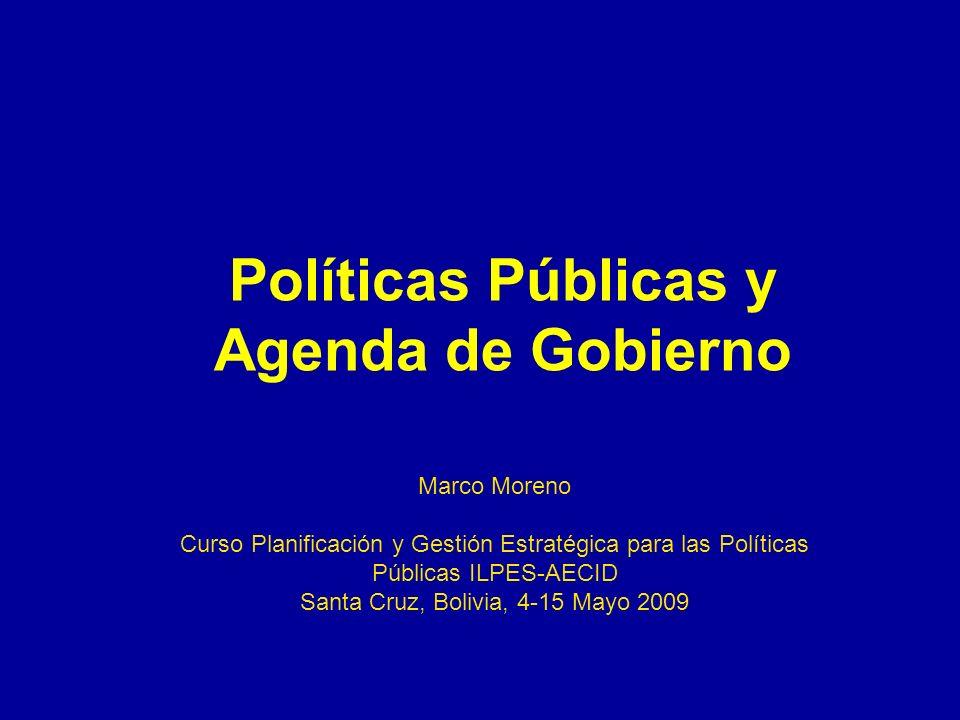 Políticas Públicas y Agenda de Gobierno Marco Moreno Curso Planificación y Gestión Estratégica para las Políticas Públicas ILPES-AECID Santa Cruz, Bol