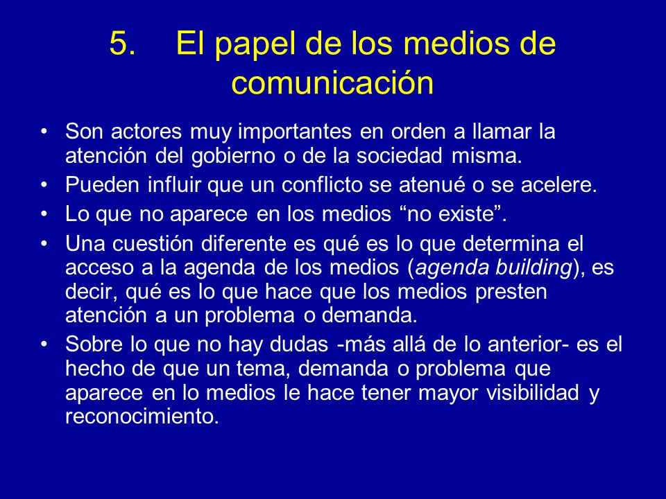 5.El papel de los medios de comunicación Son actores muy importantes en orden a llamar la atención del gobierno o de la sociedad misma. Pueden influir