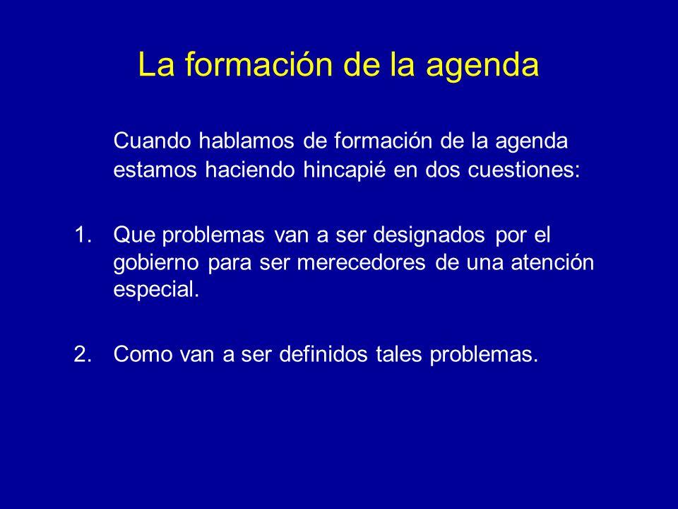 La formación de la agenda Cuando hablamos de formación de la agenda estamos haciendo hincapié en dos cuestiones: 1.Que problemas van a ser designados