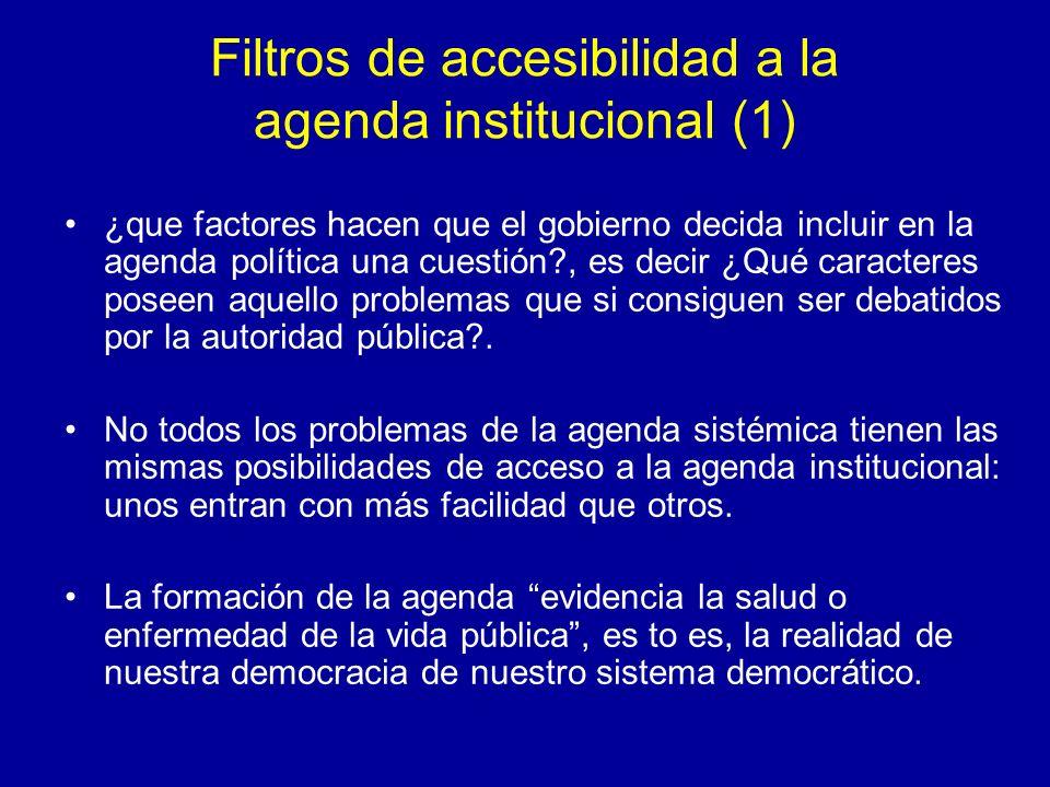 Filtros de accesibilidad a la agenda institucional (2) La decisión de que un problema entre a formar parte de la agenda va a depender de muchos variados fenómenos, muchos de ellos contingentes, en un proceso no estructurado, coyuntural, complejo y marcado por la inseguridad y la incertidumbre.