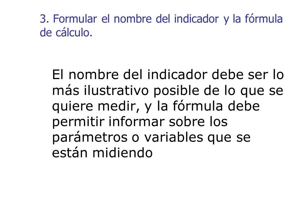 3. Formular el nombre del indicador y la fórmula de cálculo. El nombre del indicador debe ser lo más ilustrativo posible de lo que se quiere medir, y