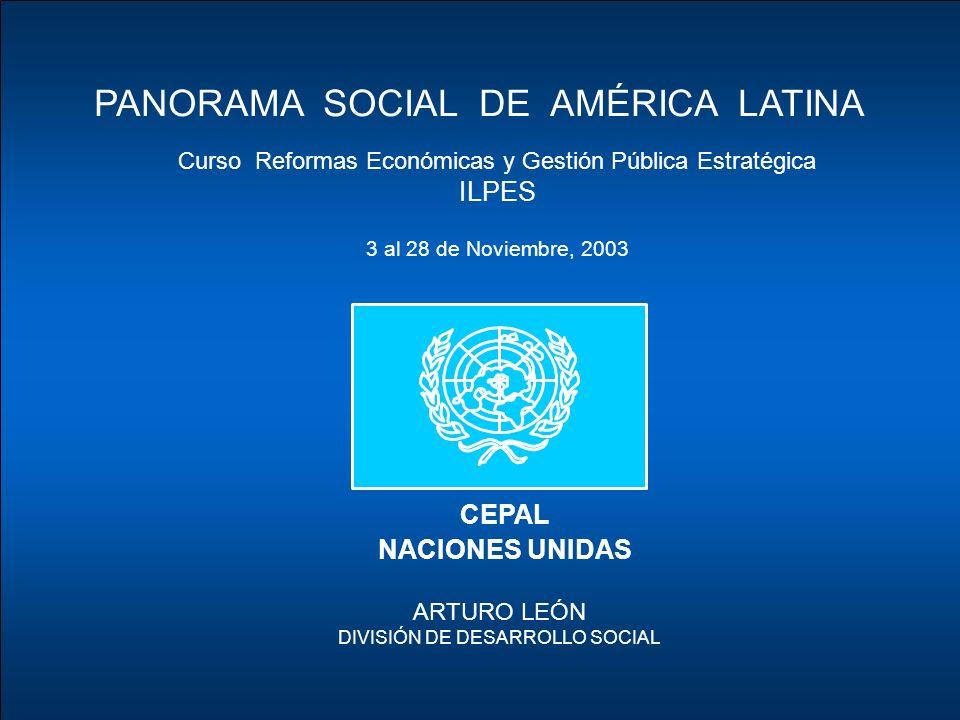 CEPAL NACIONES UNIDAS PANORAMA SOCIAL DE AMÉRICA LATINA ARTURO LEÓN DIVISIÓN DE DESARROLLO SOCIAL Curso Reformas Económicas y Gestión Pública Estratégica ILPES 3 al 28 de Noviembre, 2003