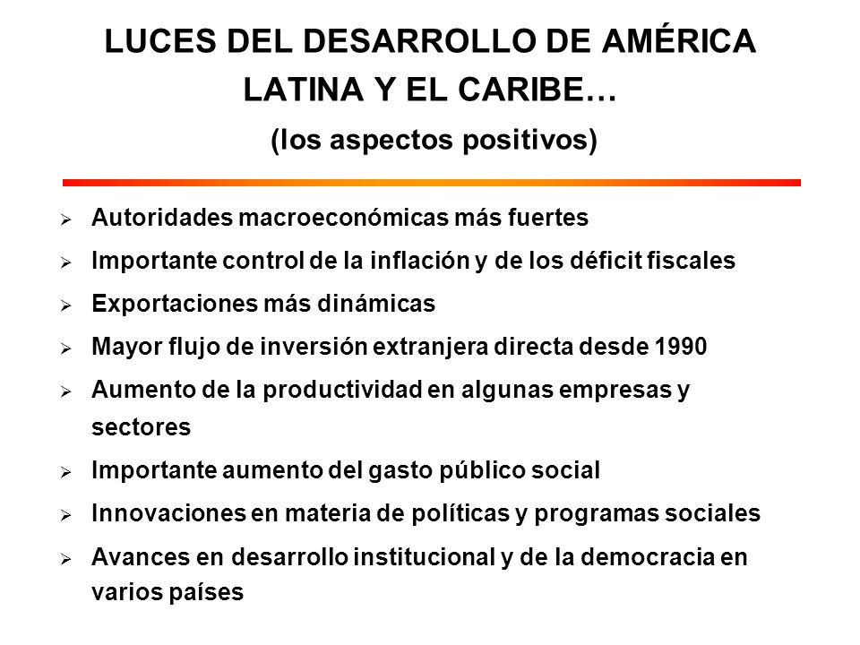Autoridades macroeconómicas más fuertes Importante control de la inflación y de los déficit fiscales Exportaciones más dinámicas Mayor flujo de inversión extranjera directa desde 1990 Aumento de la productividad en algunas empresas y sectores Importante aumento del gasto público social Innovaciones en materia de políticas y programas sociales Avances en desarrollo institucional y de la democracia en varios países LUCES DEL DESARROLLO DE AMÉRICA LATINA Y EL CARIBE… (los aspectos positivos)