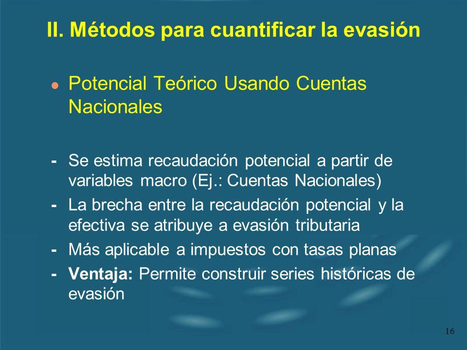 16 II. Métodos para cuantificar la evasión l Potencial Teórico Usando Cuentas Nacionales - Se estima recaudación potencial a partir de variables macro
