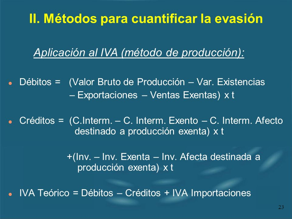 23 II. Métodos para cuantificar la evasión Aplicación al IVA (método de producción): l Débitos = (Valor Bruto de Producción – Var. Existencias – Expor