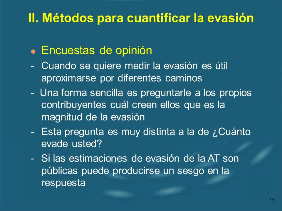 33 II. Métodos para cuantificar la evasión l Encuestas de opinión - Cuando se quiere medir la evasión es útil aproximarse por diferentes caminos - Una