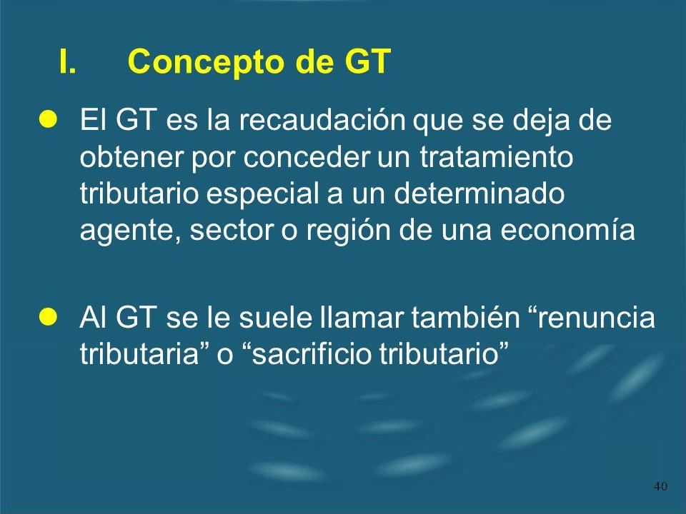 40 I.Concepto de GT lEl GT es la recaudación que se deja de obtener por conceder un tratamiento tributario especial a un determinado agente, sector o