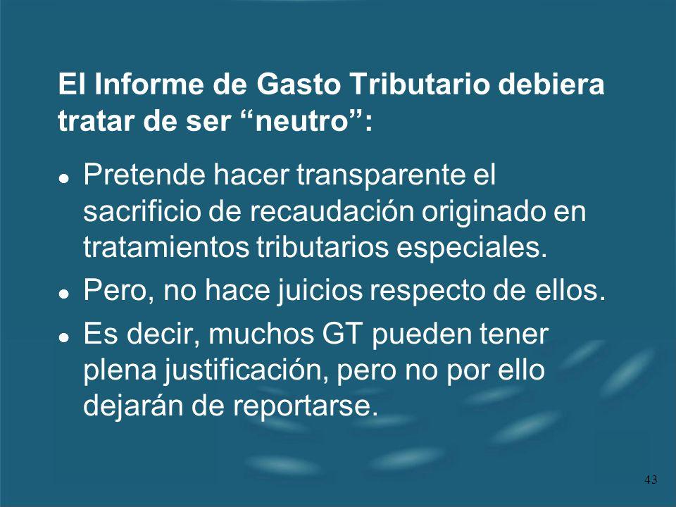 43 El Informe de Gasto Tributario debiera tratar de ser neutro: l Pretende hacer transparente el sacrificio de recaudación originado en tratamientos t