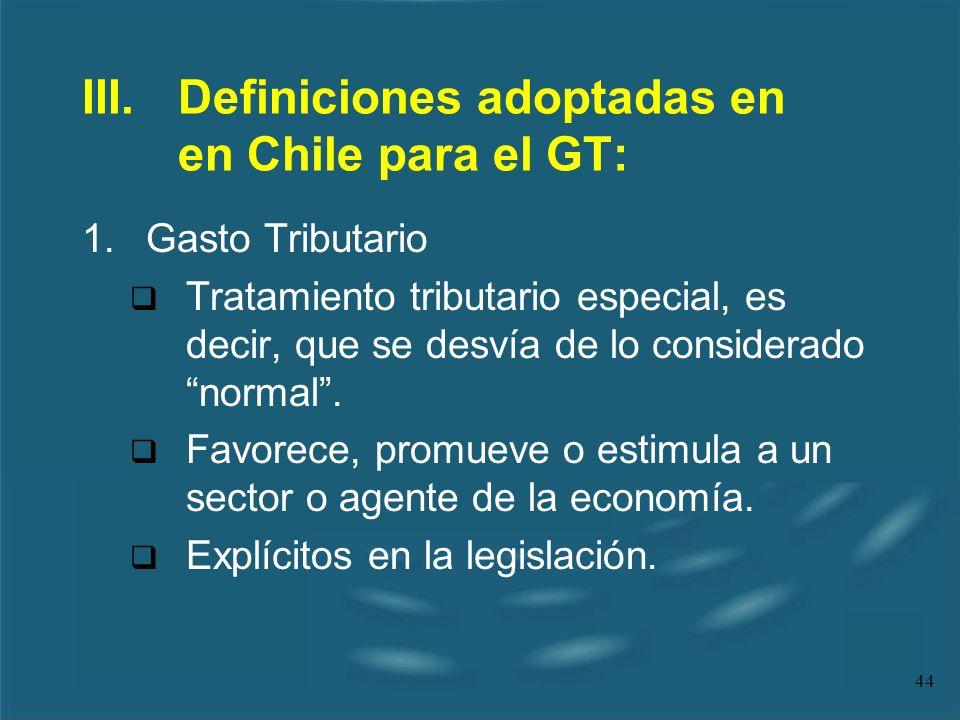 44 III.Definiciones adoptadas en en Chile para el GT: 1.Gasto Tributario Tratamiento tributario especial, es decir, que se desvía de lo considerado no
