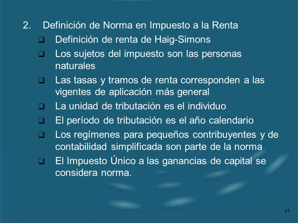 45 2.Definición de Norma en Impuesto a la Renta Definición de renta de Haig-Simons Los sujetos del impuesto son las personas naturales Las tasas y tra