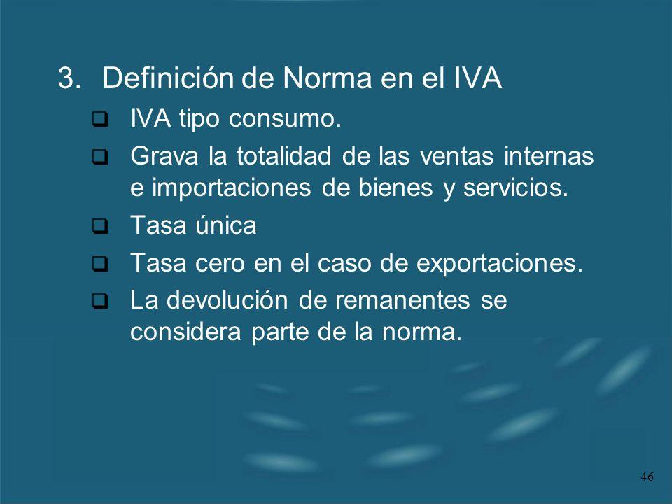 46 3.Definición de Norma en el IVA IVA tipo consumo. Grava la totalidad de las ventas internas e importaciones de bienes y servicios. Tasa única Tasa