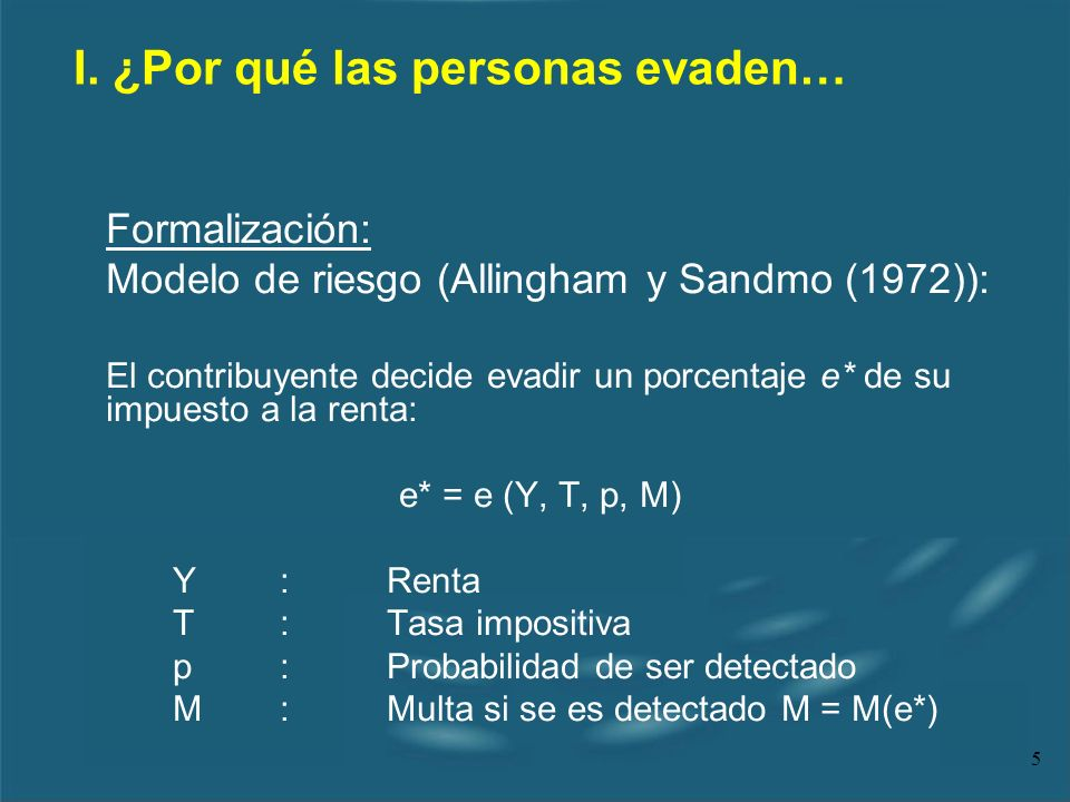 5 Formalización: Modelo de riesgo (Allingham y Sandmo (1972)): El contribuyente decide evadir un porcentaje e* de su impuesto a la renta: e* = e (Y, T