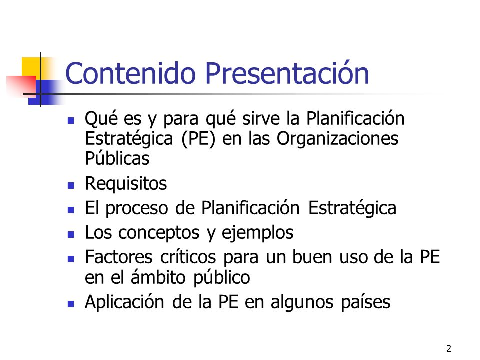 2 Contenido Presentación Qué es y para qué sirve la Planificación Estratégica (PE) en las Organizaciones Públicas Requisitos El proceso de Planificación Estratégica Los conceptos y ejemplos Factores críticos para un buen uso de la PE en el ámbito público Aplicación de la PE en algunos países
