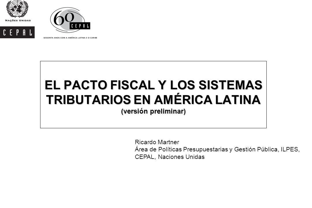 EL PACTO FISCAL Y LOS SISTEMAS TRIBUTARIOS EN AMÉRICA LATINA (versión preliminar) Ricardo Martner Área de Políticas Presupuestarias y Gestión Pública,