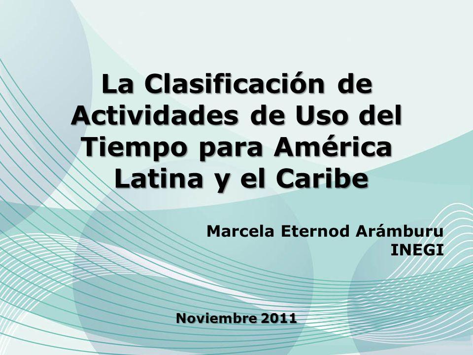 La Clasificación de Actividades de Uso del Tiempo para América Latina y el Caribe Noviembre 2011 Marcela Eternod Arámburu INEGI