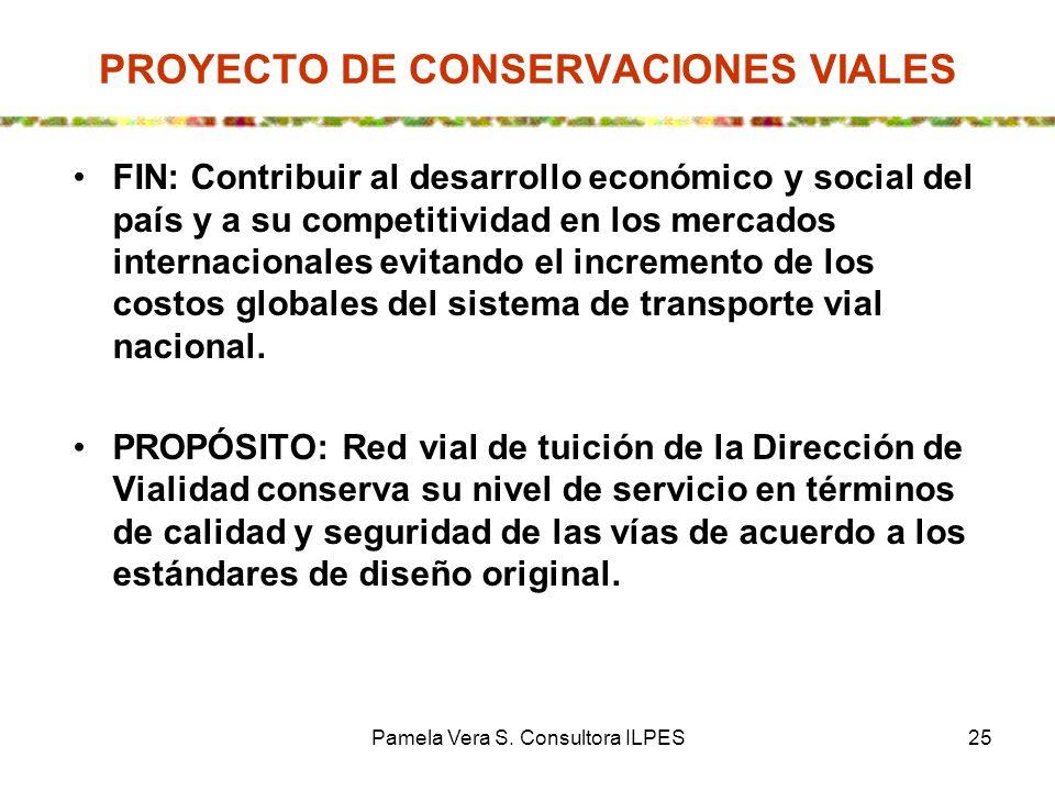 Pamela Vera S. Consultora ILPES25 PROYECTO DE CONSERVACIONES VIALES FIN: Contribuir al desarrollo económico y social del país y a su competitividad en