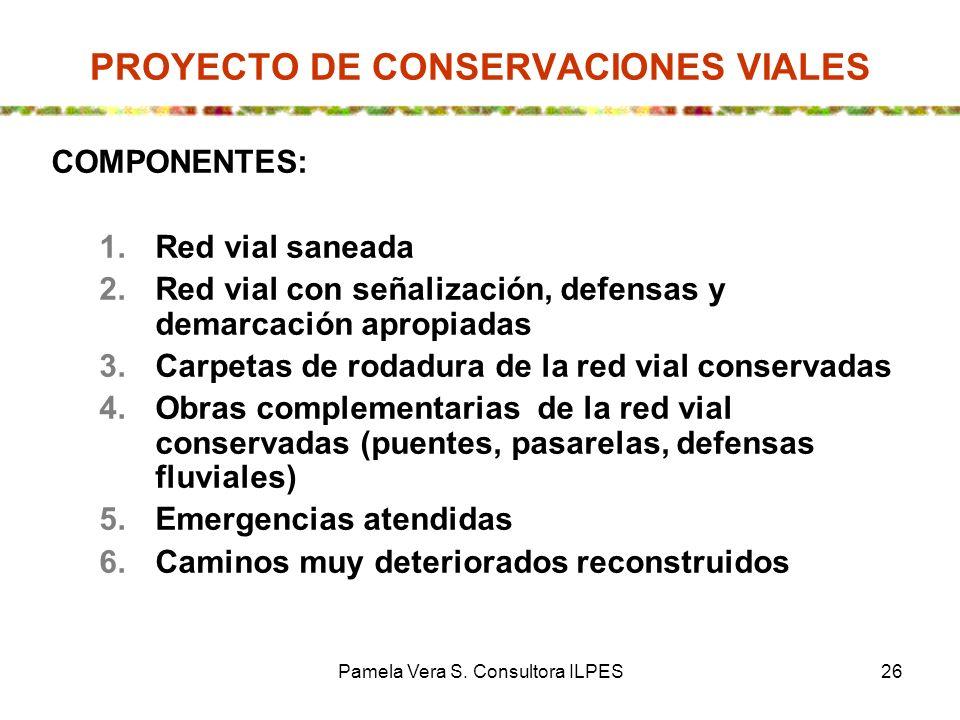Pamela Vera S. Consultora ILPES26 PROYECTO DE CONSERVACIONES VIALES COMPONENTES: 1.Red vial saneada 2.Red vial con señalización, defensas y demarcació