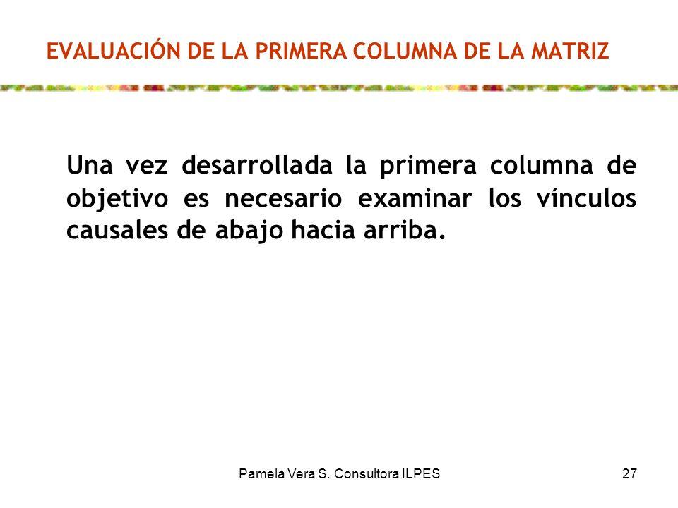 Pamela Vera S. Consultora ILPES27 EVALUACIÓN DE LA PRIMERA COLUMNA DE LA MATRIZ Una vez desarrollada la primera columna de objetivo es necesario exami
