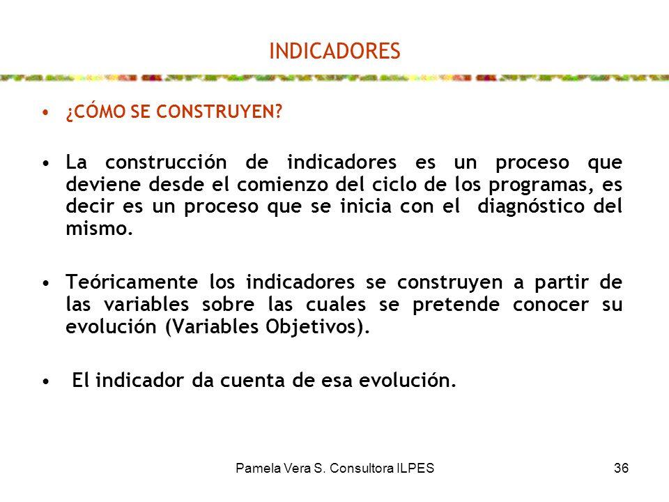Pamela Vera S. Consultora ILPES36 INDICADORES ¿CÓMO SE CONSTRUYEN? La construcción de indicadores es un proceso que deviene desde el comienzo del cicl