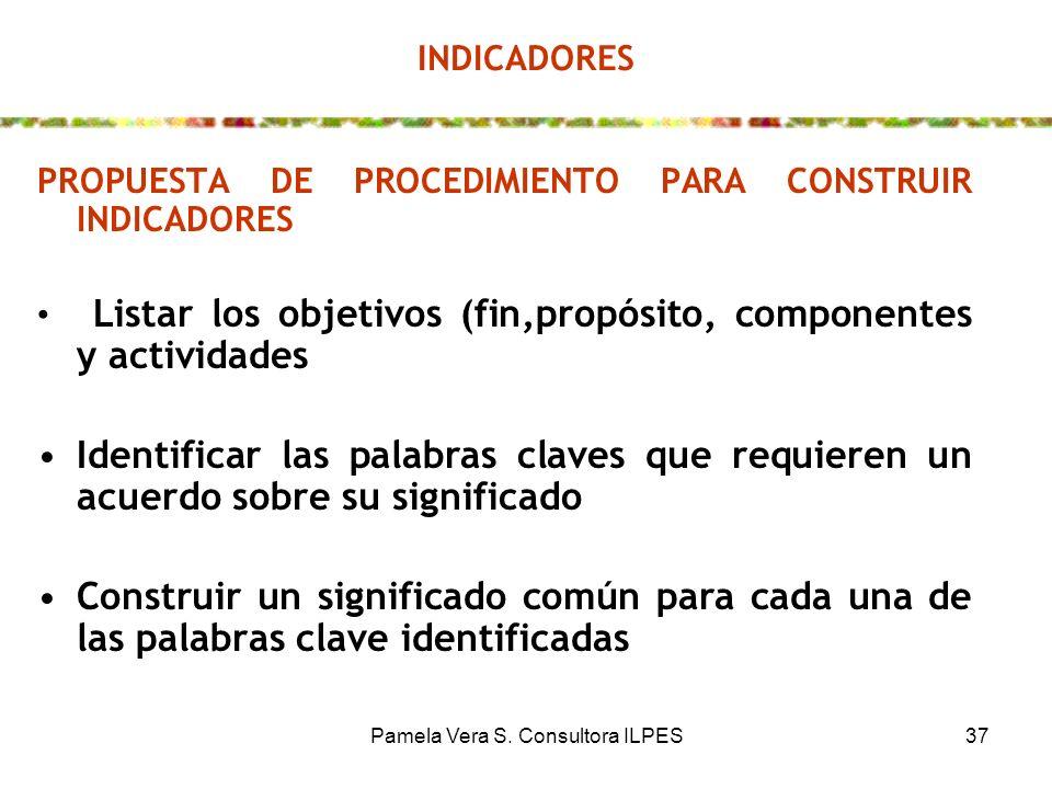 Pamela Vera S. Consultora ILPES37 INDICADORES PROPUESTA DE PROCEDIMIENTO PARA CONSTRUIR INDICADORES Listar los objetivos (fin,propósito, componentes y