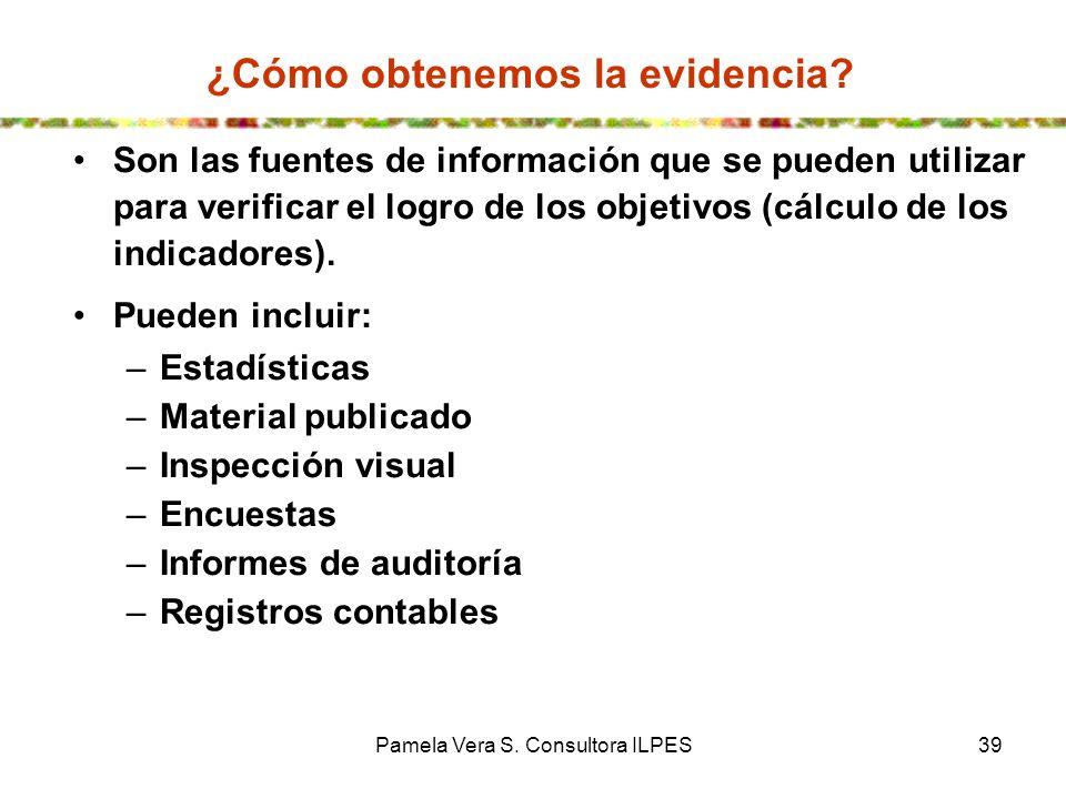 Pamela Vera S. Consultora ILPES39 ¿Cómo obtenemos la evidencia? Son las fuentes de información que se pueden utilizar para verificar el logro de los o