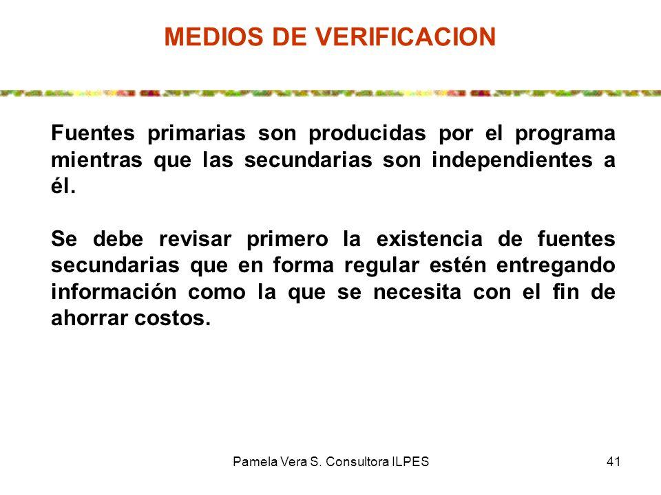 Pamela Vera S. Consultora ILPES41 MEDIOS DE VERIFICACION Fuentes primarias son producidas por el programa mientras que las secundarias son independien