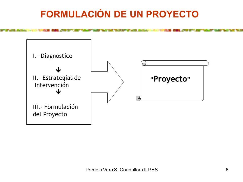 Pamela Vera S. Consultora ILPES6 I.- Diagnóstico II.- Estrategias de Intervención III.- Formulación del Proyecto Proyecto Proyecto FORMULACIÓN DE UN P