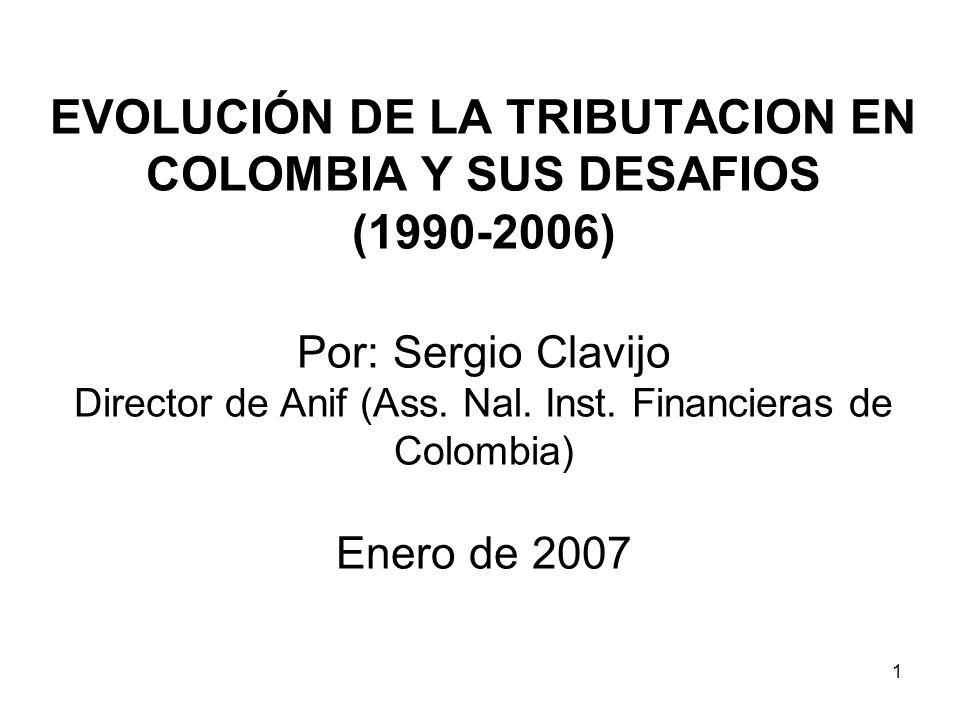 1 EVOLUCIÓN DE LA TRIBUTACION EN COLOMBIA Y SUS DESAFIOS (1990-2006) Por: Sergio Clavijo Director de Anif (Ass. Nal. Inst. Financieras de Colombia) En
