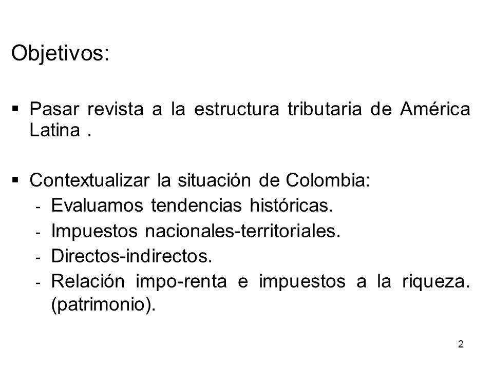 2 Objetivos: Pasar revista a la estructura tributaria de América Latina. Contextualizar la situación de Colombia: - Evaluamos tendencias históricas. -