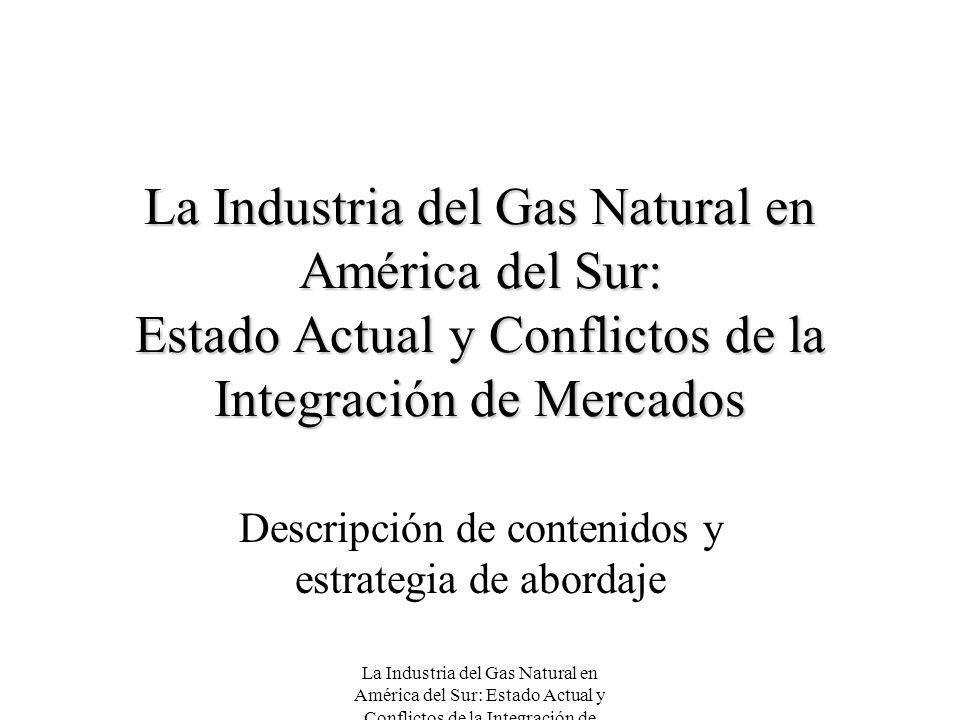 La Industria del Gas Natural en América del Sur: Estado Actual y Conflictos de la Integración de Mercados Descripción de contenidos y estrategia de ab