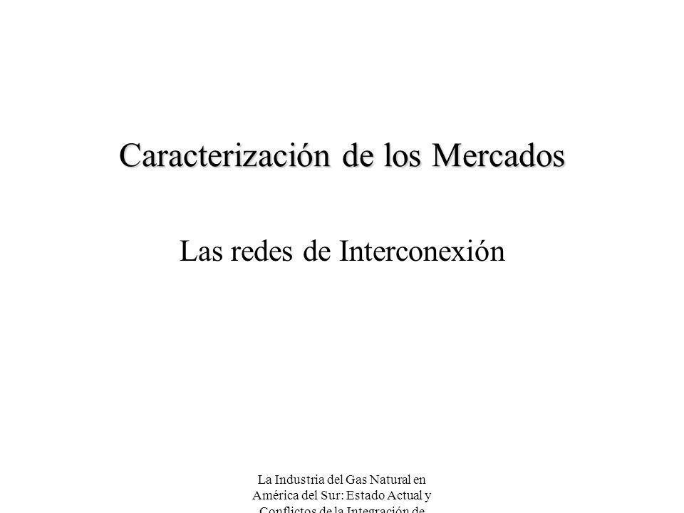 La Industria del Gas Natural en América del Sur: Estado Actual y Conflictos de la Integración de Mercados Caracterización de los Mercados Las redes de