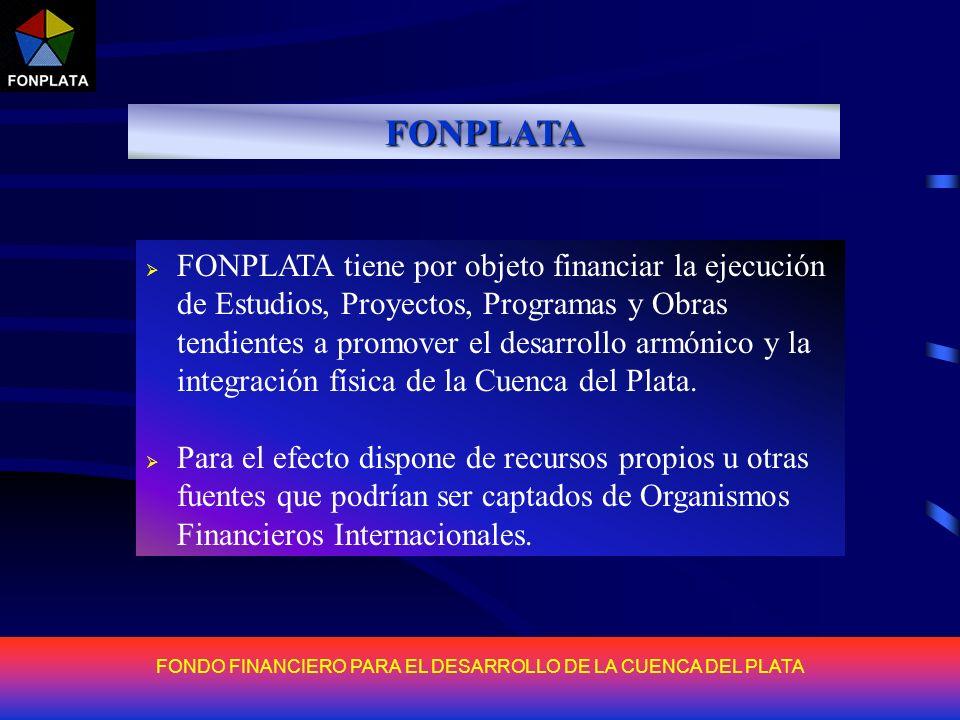 FONDO FINANCIERO PARA EL DESARROLLO DE LA CUENCA DEL PLATA FONPLATA FONPLATA tiene por objeto financiar la ejecución de Estudios, Proyectos, Programas