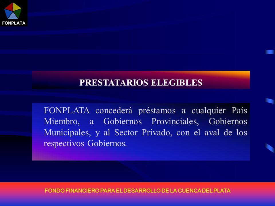 FONDO FINANCIERO PARA EL DESARROLLO DE LA CUENCA DEL PLATA PRESTATARIOS ELEGIBLES FONPLATA concederá préstamos a cualquier País Miembro, a Gobiernos P