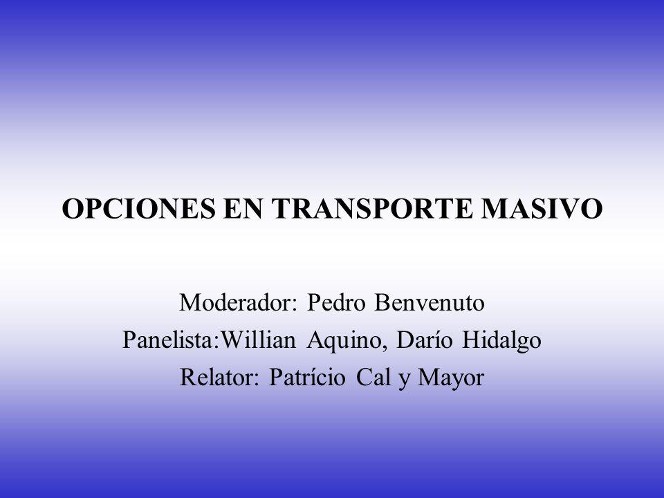 OPCIONES EN TRANSPORTE MASIVO Moderador: Pedro Benvenuto Panelista:Willian Aquino, Darío Hidalgo Relator: Patrício Cal y Mayor