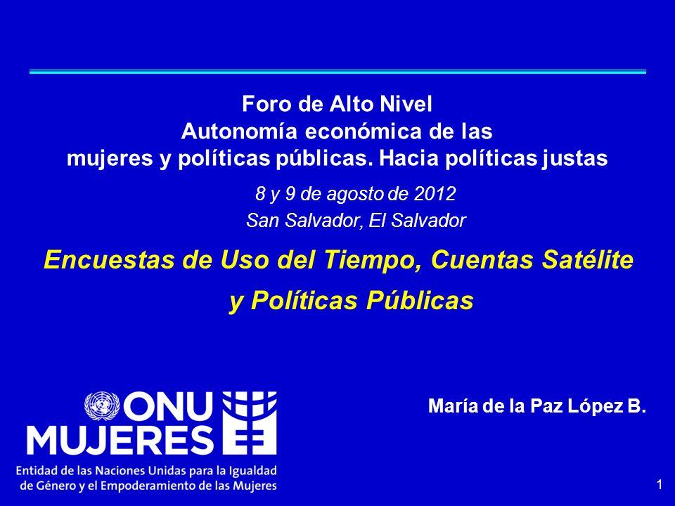 1 8 y 9 de agosto de 2012 San Salvador, El Salvador Encuestas de Uso del Tiempo, Cuentas Satélite y Políticas Públicas María de la Paz López B. Foro d