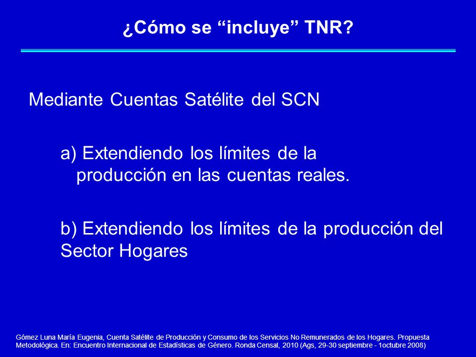 ¿Cómo se incluye TNR? Mediante Cuentas Satélite del SCN a) Extendiendo los límites de la producción en las cuentas reales. b) Extendiendo los límites