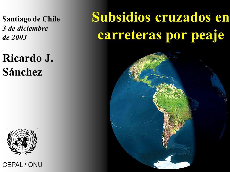 Subsidios cruzados en carreteras por peaje Santiago de Chile 3 de diciembre de 2003 Ricardo J. Sánchez CEPAL / ONU