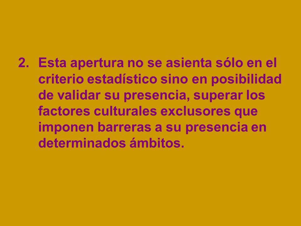 2.Esta apertura no se asienta sólo en el criterio estadístico sino en posibilidad de validar su presencia, superar los factores culturales exclusores que imponen barreras a su presencia en determinados ámbitos.
