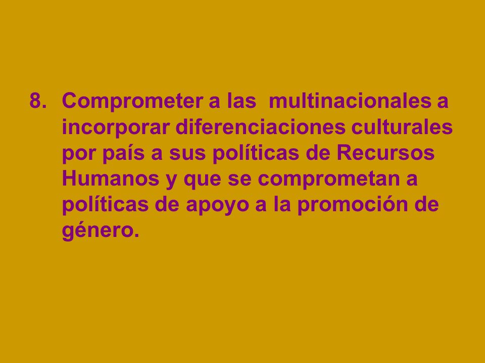 8.Comprometer a las multinacionales a incorporar diferenciaciones culturales por país a sus políticas de Recursos Humanos y que se comprometan a políticas de apoyo a la promoción de género.