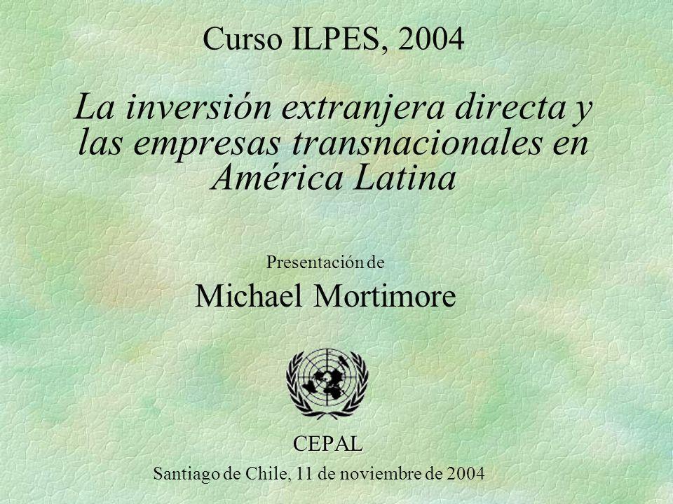 Curso ILPES, 2004 La inversión extranjera directa y las empresas transnacionales en América Latina CEPAL Santiago de Chile, 11 de noviembre de 2004 Presentación de Michael Mortimore