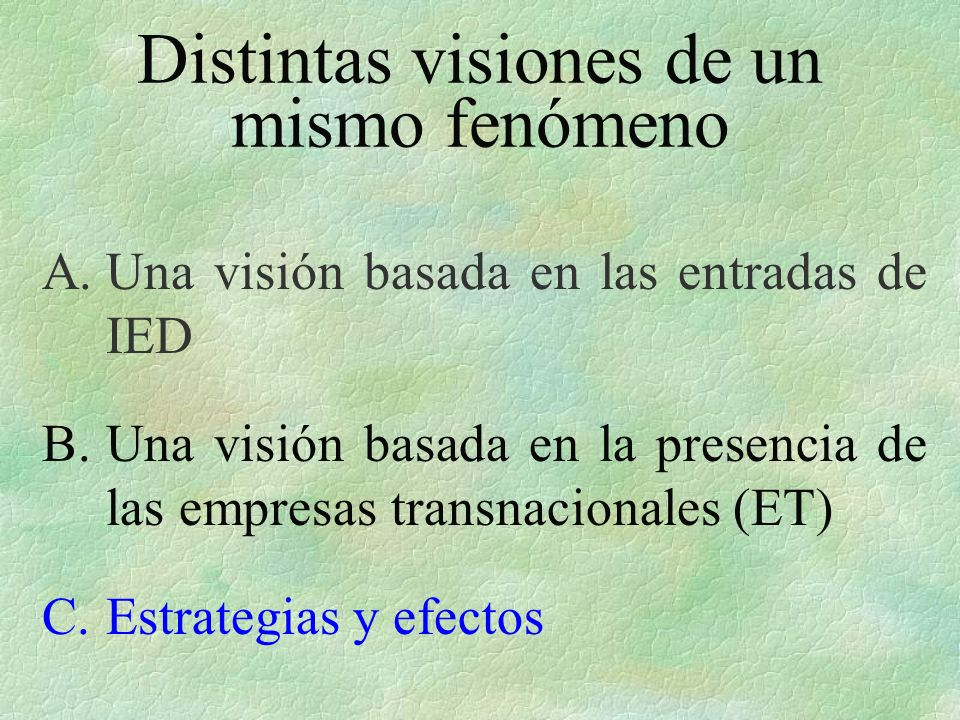 Distintas visiones de un mismo fenómeno A.Una visión basada en las entradas de IED B.Una visión basada en la presencia de las empresas transnacionales (ET) C.Estrategias y efectos