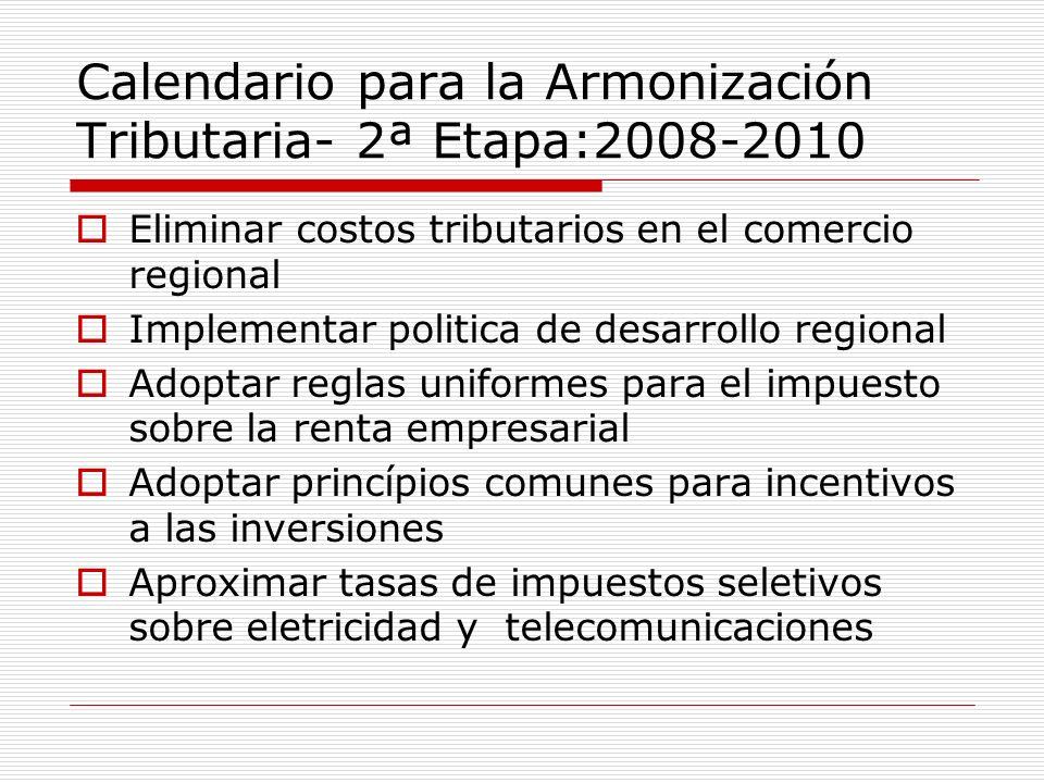 Calendario para la Armonización Tributaria- 2ª Etapa:2008-2010 Eliminar costos tributarios en el comercio regional Implementar politica de desarrollo